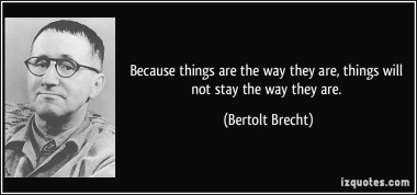 quote-because-things-are-the-way-they-are-things-will-not-stay-the-way-they-are-bertolt-brecht-23275.jpg